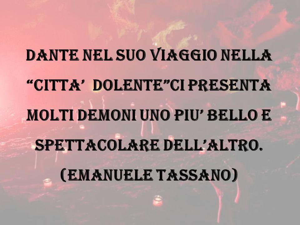 Dante nel suo viaggio nella citta' dolente ci presenta molti demoni uno piu' bello e spettacolare dell'altro.