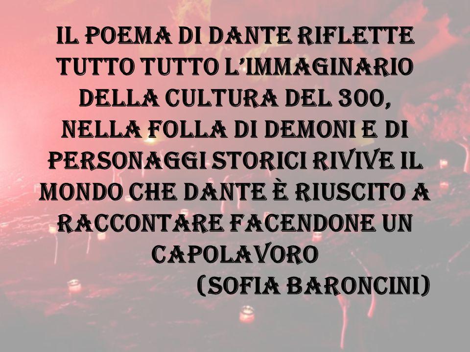 Il poema di Dante riflette tutto tutto l'immaginario della cultura del 300, nella folla di demoni e di personaggi storici rivive il mondo che dante è riuscito a raccontare facendone un capolavoro (sofia baroncini)