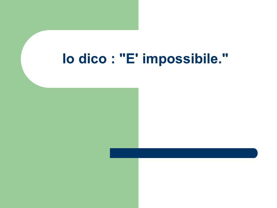 Io dico : E impossibile.