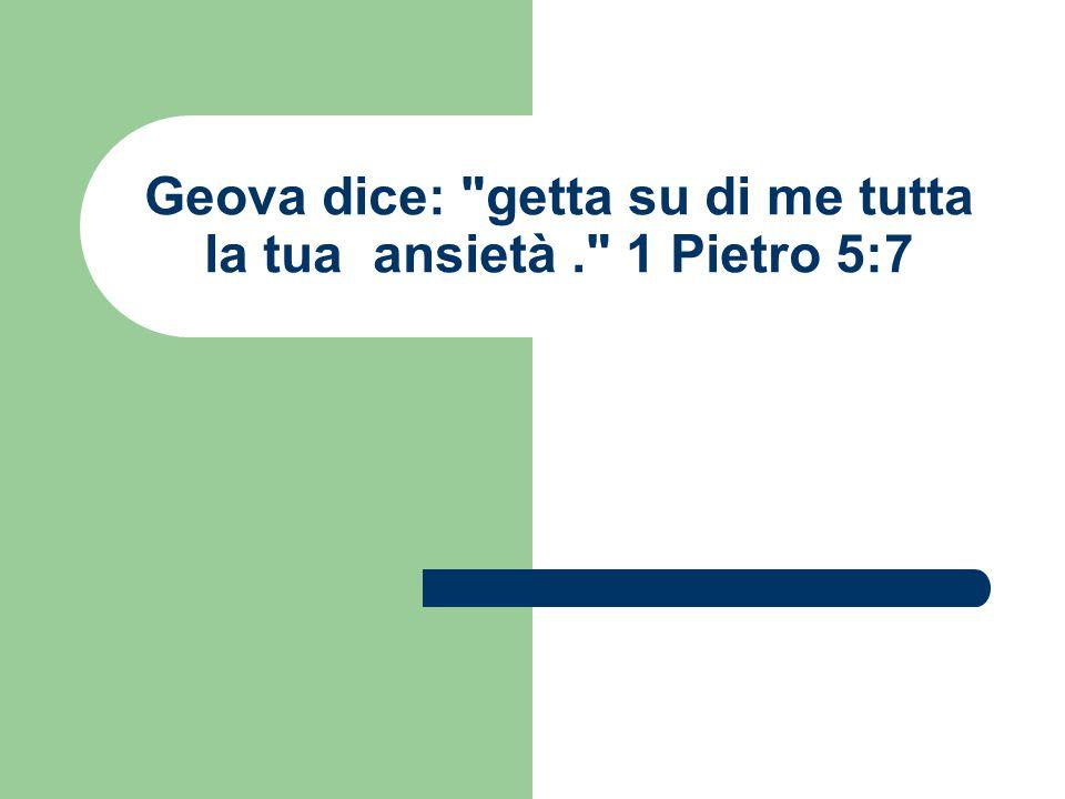 Geova dice: getta su di me tutta la tua ansietà . 1 Pietro 5:7