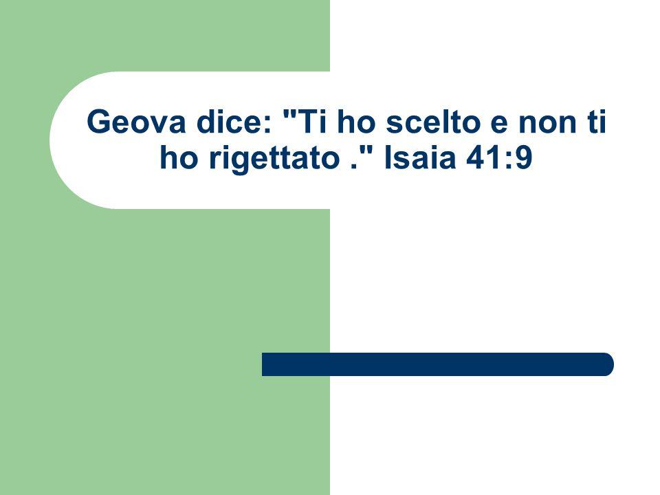 Geova dice: Ti ho scelto e non ti ho rigettato . Isaia 41:9