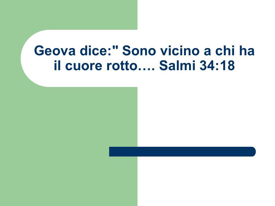 Geova dice: Sono vicino a chi ha il cuore rotto…. Salmi 34:18