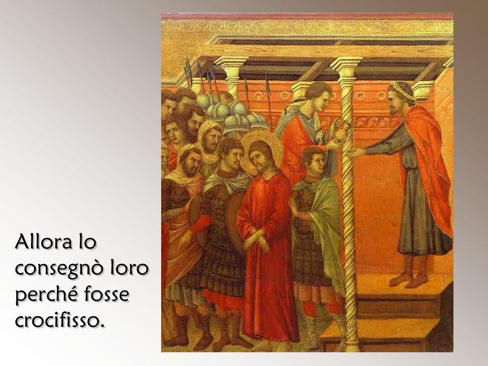 Allora lo consegnò loro perché fosse crocifisso.