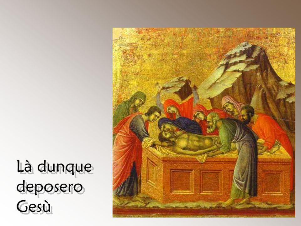 Là dunque deposero Gesù