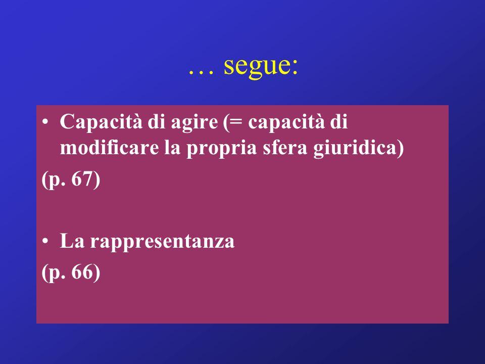… segue: Capacità di agire (= capacità di modificare la propria sfera giuridica) (p. 67) La rappresentanza.