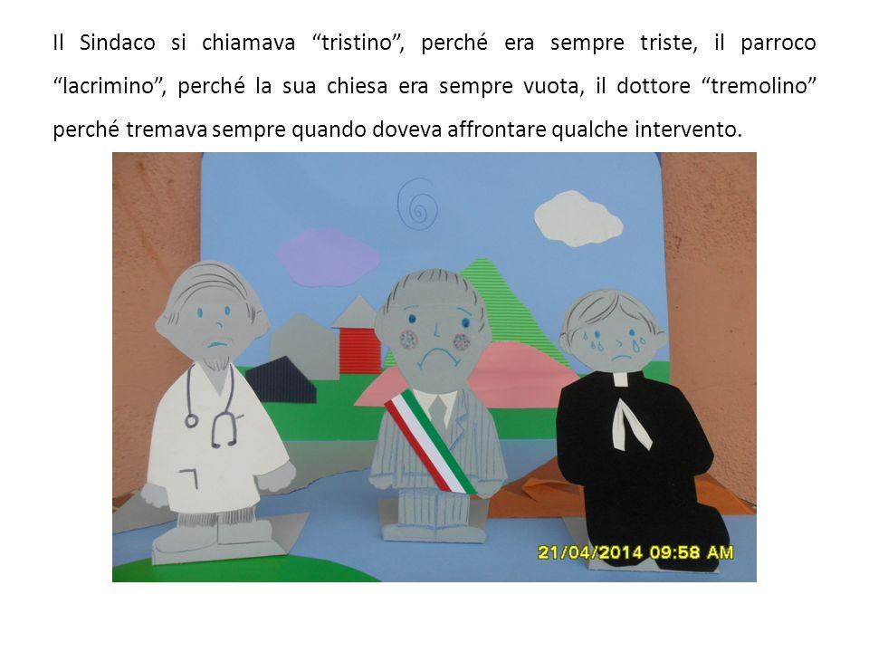Il Sindaco si chiamava tristino , perché era sempre triste, il parroco lacrimino , perché la sua chiesa era sempre vuota, il dottore tremolino perché tremava sempre quando doveva affrontare qualche intervento.
