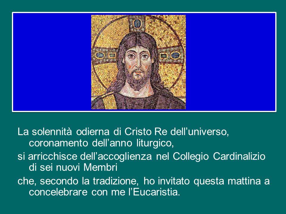 La solennità odierna di Cristo Re dell'universo, coronamento dell'anno liturgico, si arricchisce dell'accoglienza nel Collegio Cardinalizio di sei nuovi Membri che, secondo la tradizione, ho invitato questa mattina a concelebrare con me l'Eucaristia.