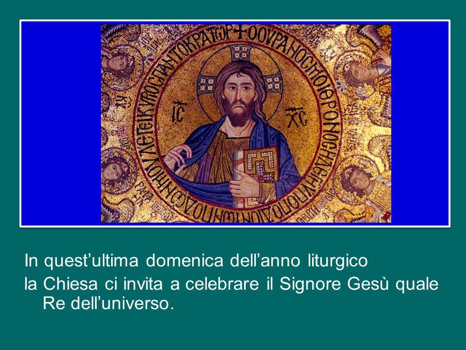 In quest'ultima domenica dell'anno liturgico la Chiesa ci invita a celebrare il Signore Gesù quale Re dell'universo.