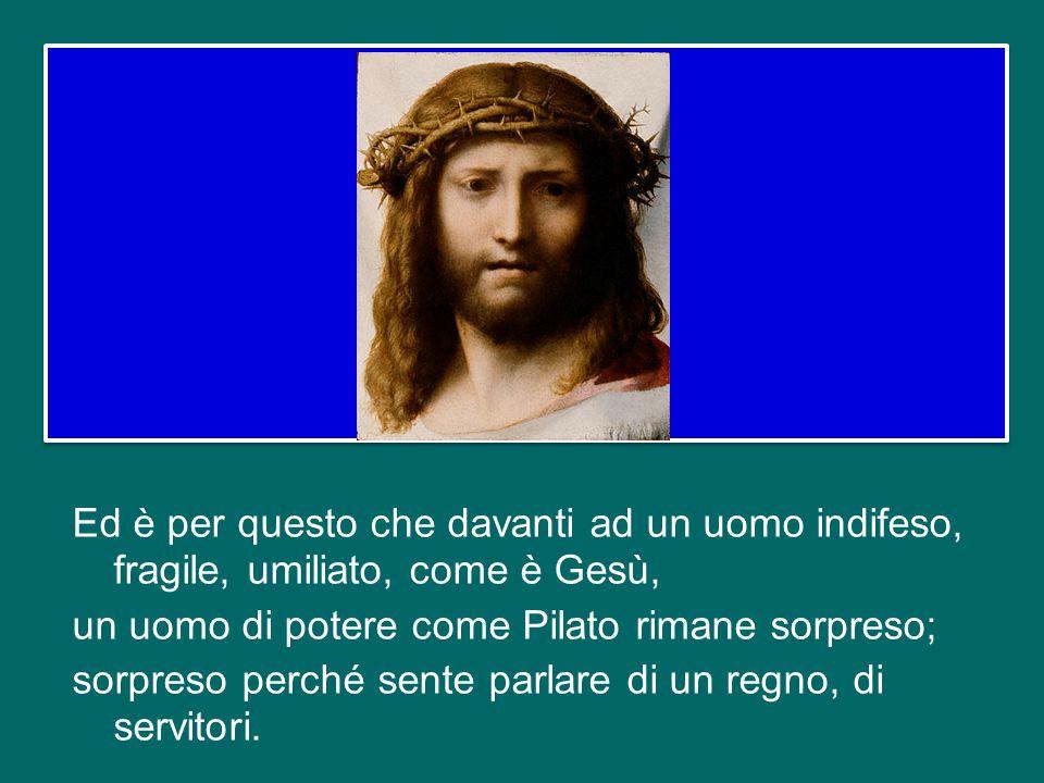 Ed è per questo che davanti ad un uomo indifeso, fragile, umiliato, come è Gesù, un uomo di potere come Pilato rimane sorpreso; sorpreso perché sente parlare di un regno, di servitori.