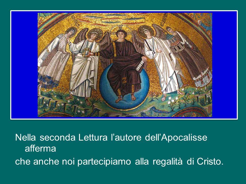 Nella seconda Lettura l'autore dell'Apocalisse afferma che anche noi partecipiamo alla regalità di Cristo.