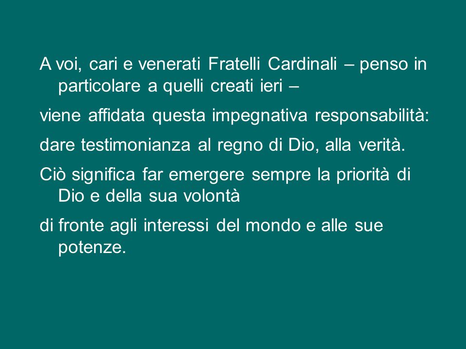 A voi, cari e venerati Fratelli Cardinali – penso in particolare a quelli creati ieri – viene affidata questa impegnativa responsabilità: dare testimonianza al regno di Dio, alla verità.