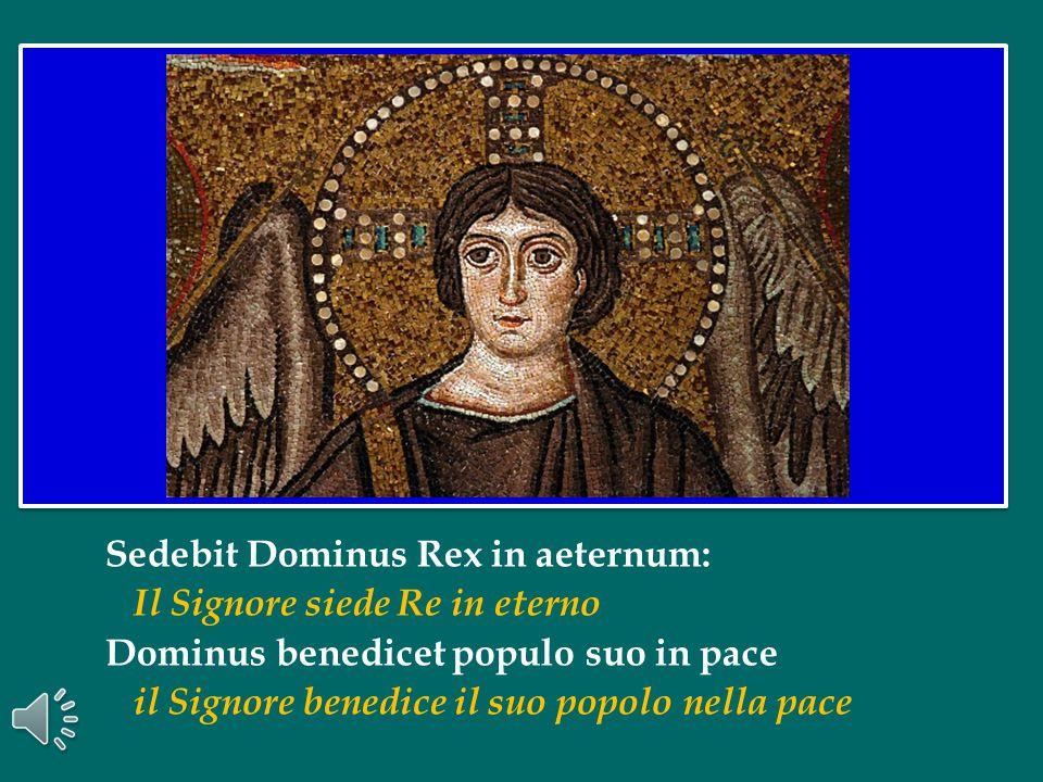 Sedebit Dominus Rex in aeternum: Il Signore siede Re in eterno Dominus benedicet populo suo in pace il Signore benedice il suo popolo nella pace