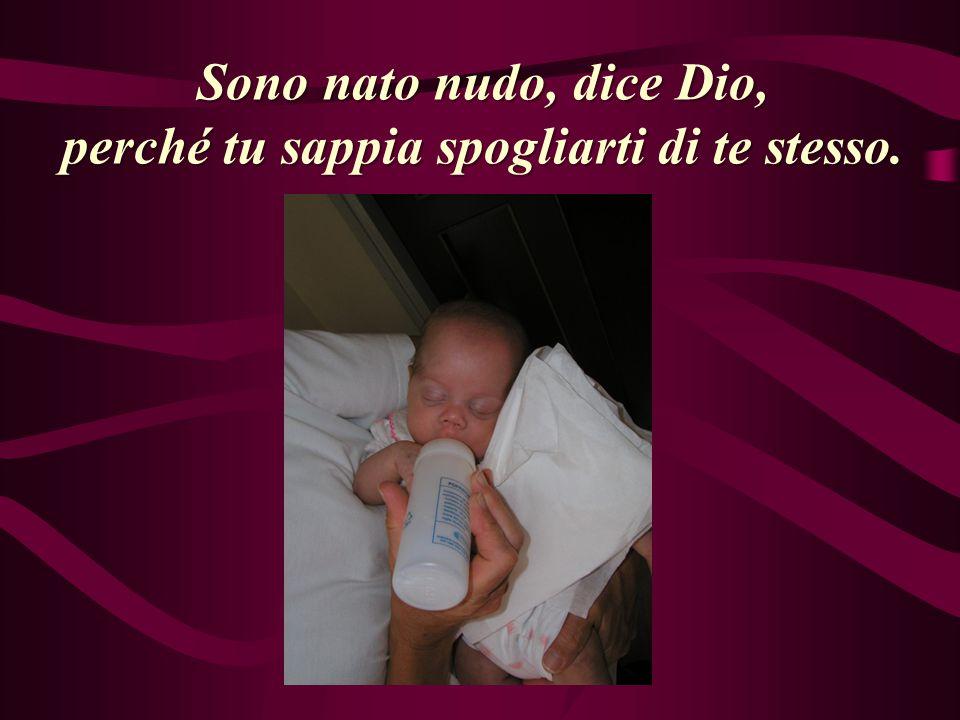 Sono nato nudo, dice Dio, perché tu sappia spogliarti di te stesso.
