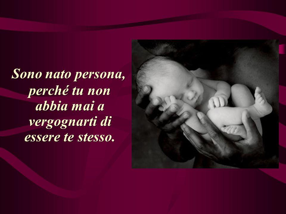 Sono nato persona, perché tu non abbia mai a vergognarti di essere te stesso.