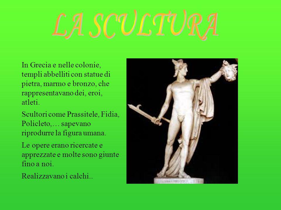 LA SCULTURA In Grecia e nelle colonie, templi abbelliti con statue di pietra, marmo e bronzo, che rappresentavano dei, eroi, atleti.