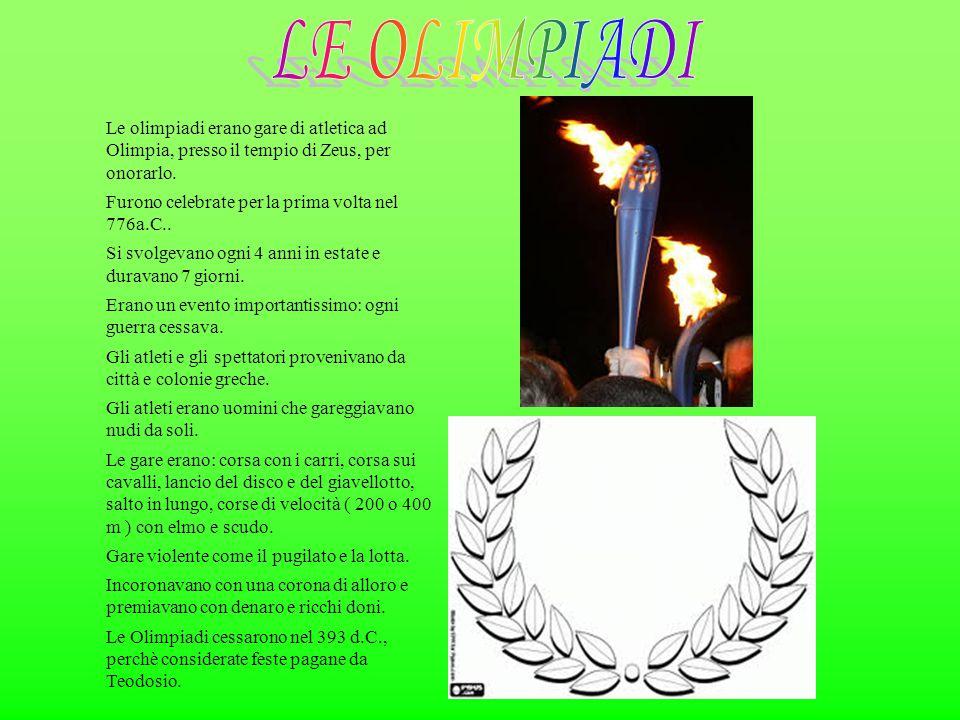 LE OLIMPIADI Le olimpiadi erano gare di atletica ad Olimpia, presso il tempio di Zeus, per onorarlo.