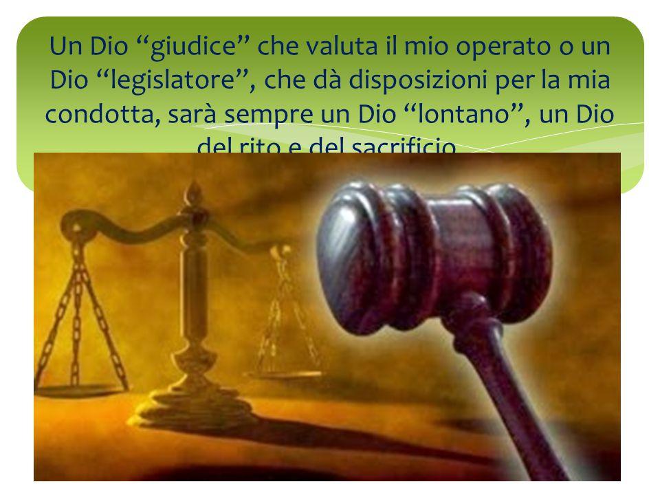 Un Dio giudice che valuta il mio operato o un Dio legislatore , che dà disposizioni per la mia condotta, sarà sempre un Dio lontano , un Dio del rito e del sacrificio.