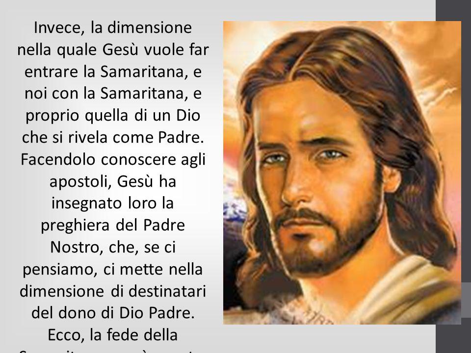 Invece, la dimensione nella quale Gesù vuole far entrare la Samaritana, e noi con la Samaritana, e proprio quella di un Dio che si rivela come Padre.