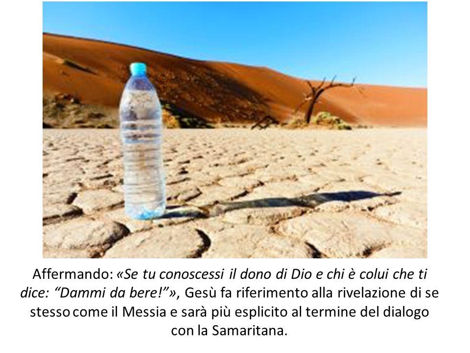 Affermando: «Se tu conoscessi il dono di Dio e chi è colui che ti dice: Dammi da bere! », Gesù fa riferimento alla rivelazione di se stesso come il Messia e sarà più esplicito al termine del dialogo con la Samaritana.
