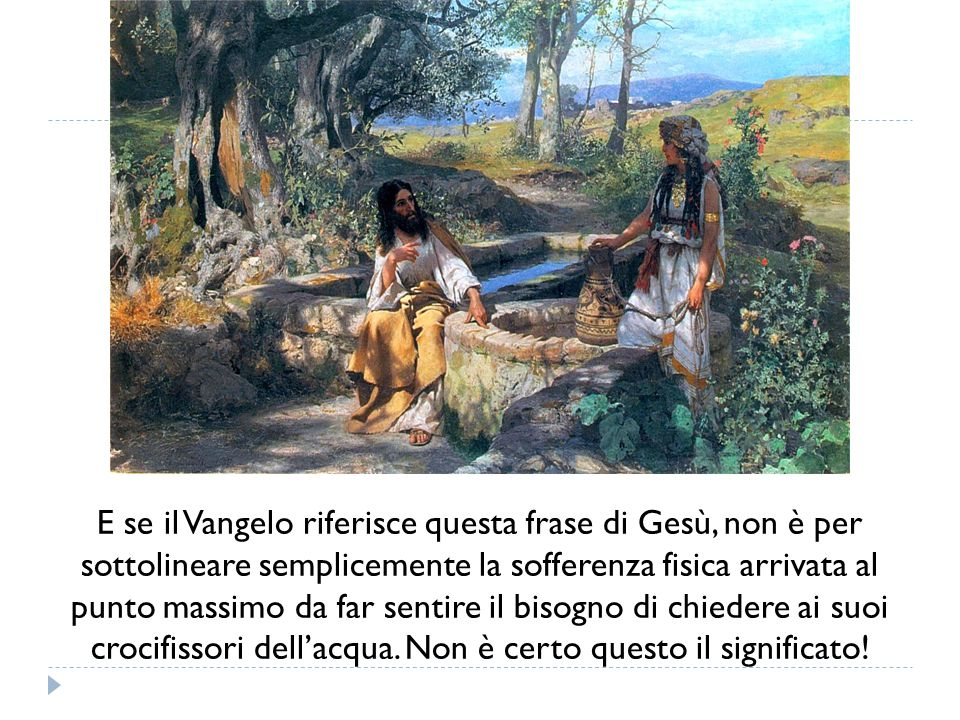 E se il Vangelo riferisce questa frase di Gesù, non è per sottolineare semplicemente la sofferenza fisica arrivata al punto massimo da far sentire il bisogno di chiedere ai suoi crocifissori dell'acqua.