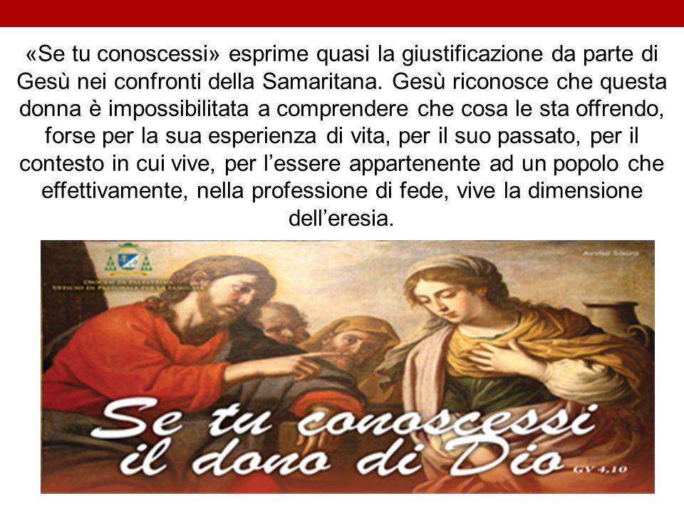 «Se tu conoscessi» esprime quasi la giustificazione da parte di Gesù nei confronti della Samaritana.