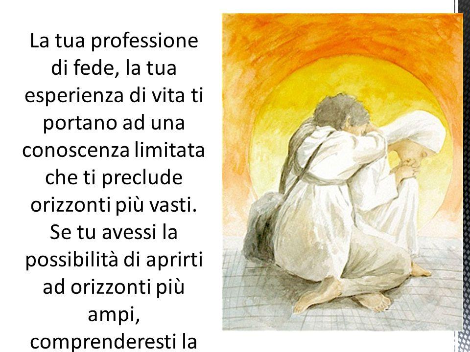 La tua professione di fede, la tua esperienza di vita ti portano ad una conoscenza limitata che ti preclude orizzonti più vasti.