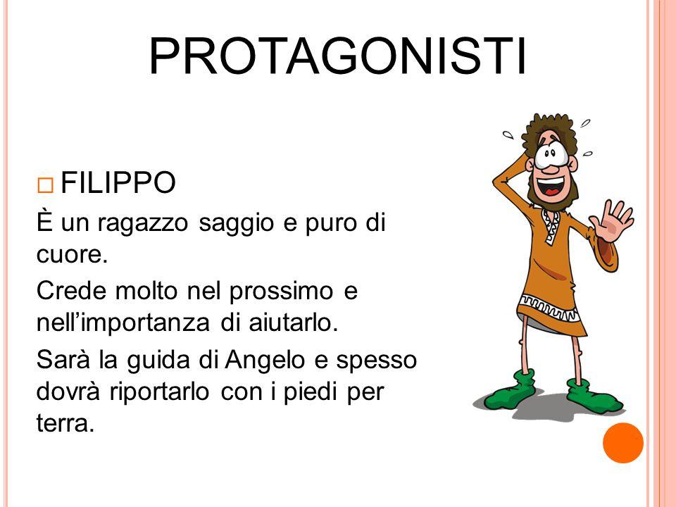 PROTAGONISTI FILIPPO È un ragazzo saggio e puro di cuore.
