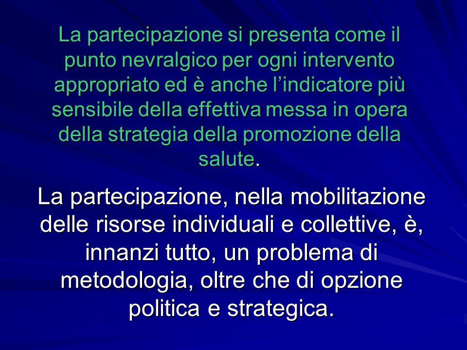 La partecipazione si presenta come il punto nevralgico per ogni intervento appropriato ed è anche l'indicatore più sensibile della effettiva messa in opera della strategia della promozione della salute.