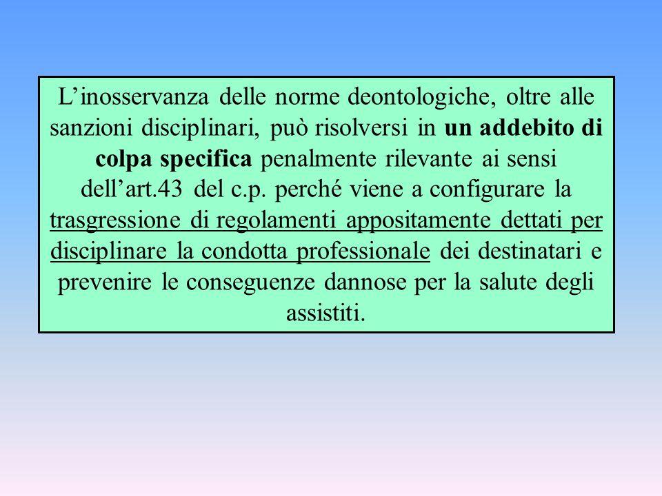 L'inosservanza delle norme deontologiche, oltre alle sanzioni disciplinari, può risolversi in un addebito di colpa specifica penalmente rilevante ai sensi dell'art.43 del c.p.