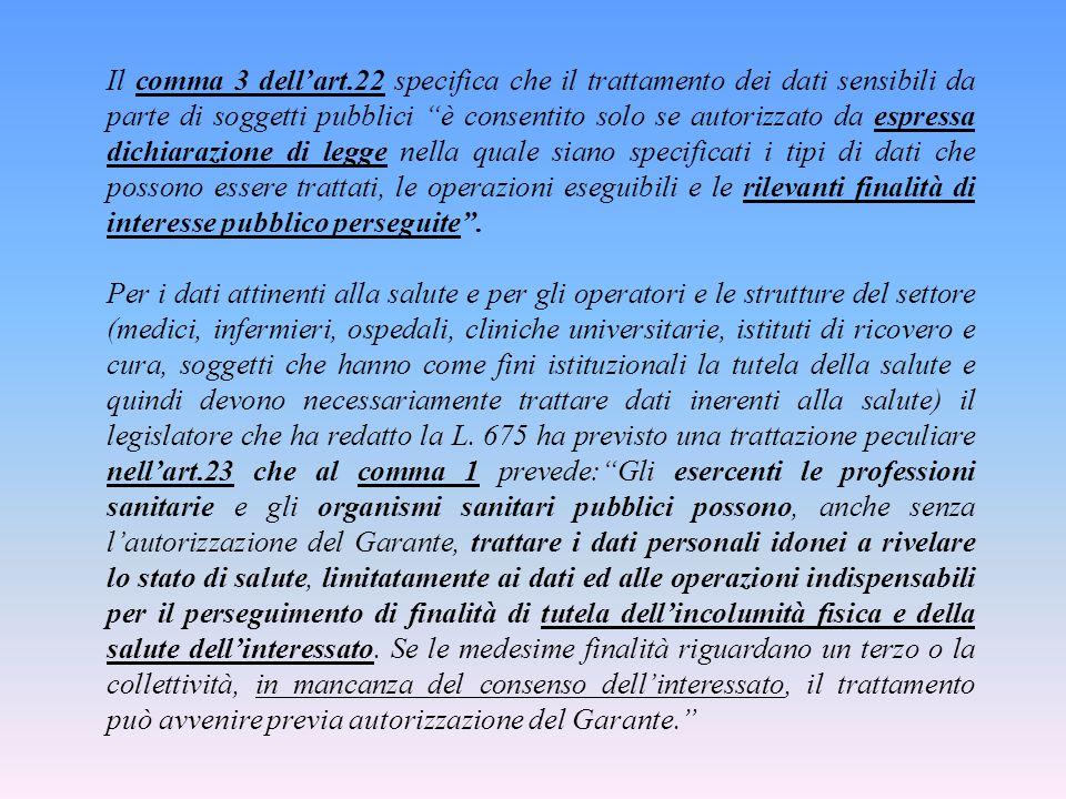 Il comma 3 dell'art.22 specifica che il trattamento dei dati sensibili da parte di soggetti pubblici è consentito solo se autorizzato da espressa dichiarazione di legge nella quale siano specificati i tipi di dati che possono essere trattati, le operazioni eseguibili e le rilevanti finalità di interesse pubblico perseguite .