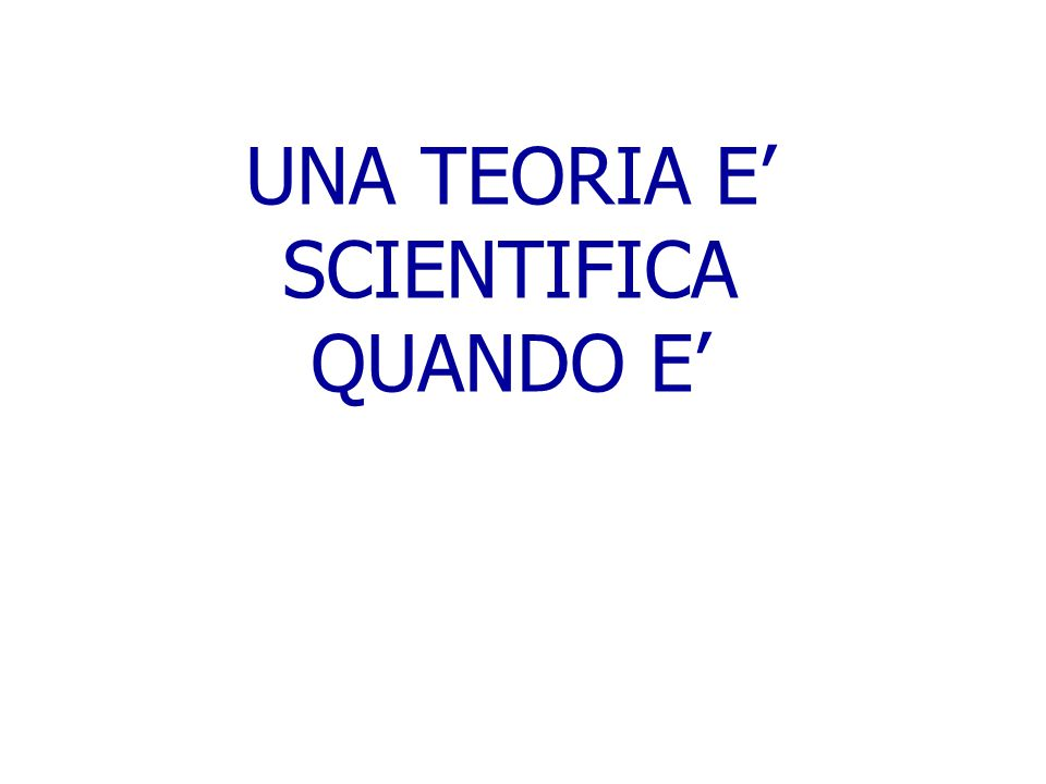 UNA TEORIA E' SCIENTIFICA QUANDO E'