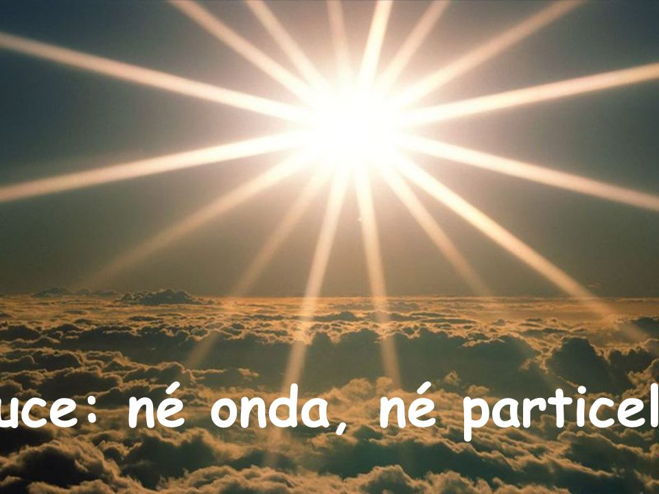 Luce: né onda, né particella