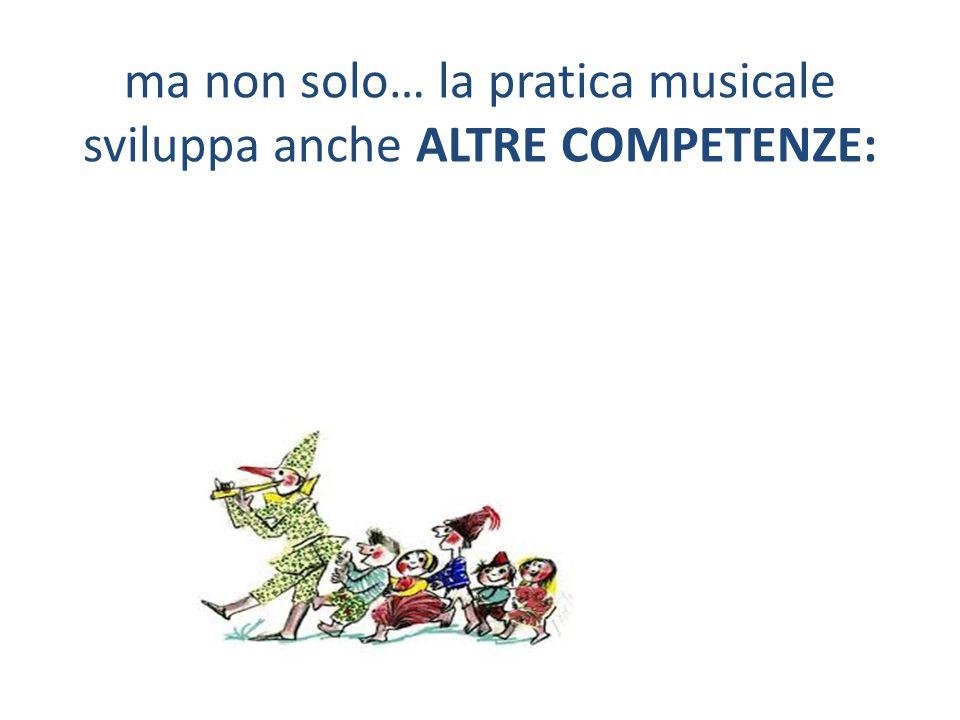 ma non solo… la pratica musicale sviluppa anche ALTRE COMPETENZE: