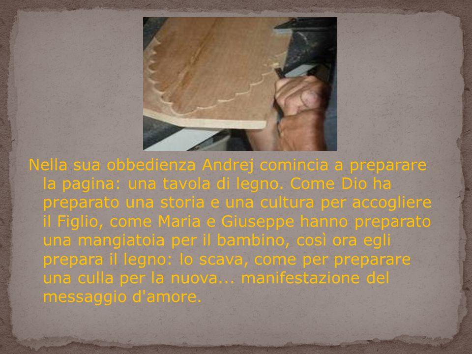 Nella sua obbedienza Andrej comincia a preparare la pagina: una tavola di legno.