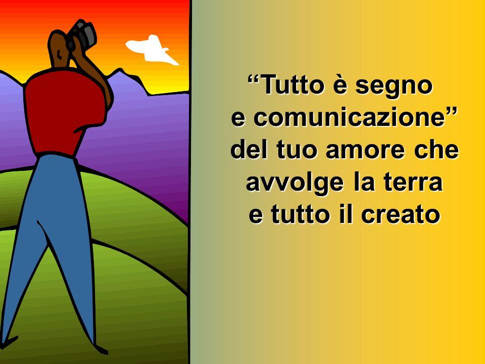 Tutto è segno e comunicazione del tuo amore che avvolge la terra e tutto il creato
