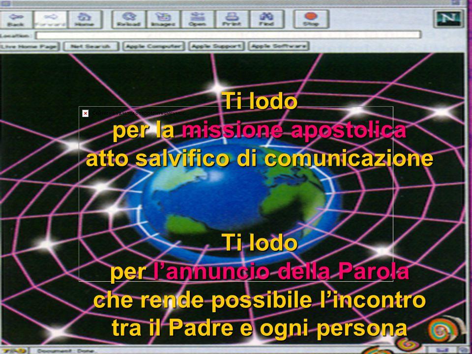 Ti lodo per la missione apostolica atto salvifico di comunicazione Ti lodo per l'annuncio della Parola che rende possibile l'incontro tra il Padre e ogni persona