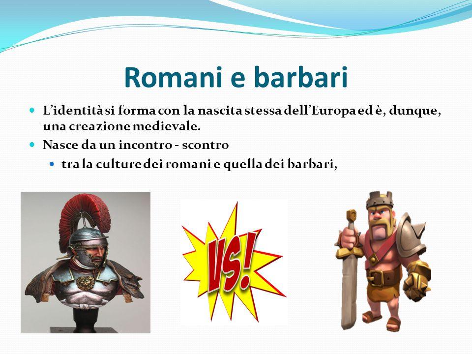 Romani e barbari L'identità si forma con la nascita stessa dell'Europa ed è, dunque, una creazione medievale.