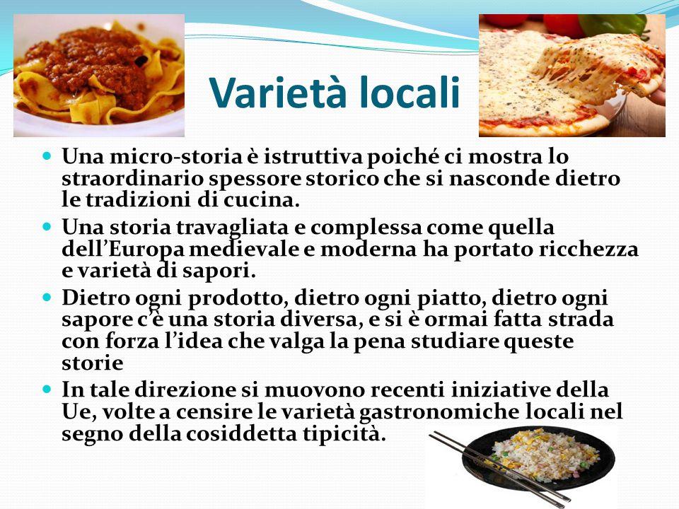 Varietà locali Una micro-storia è istruttiva poiché ci mostra lo straordinario spessore storico che si nasconde dietro le tradizioni di cucina.