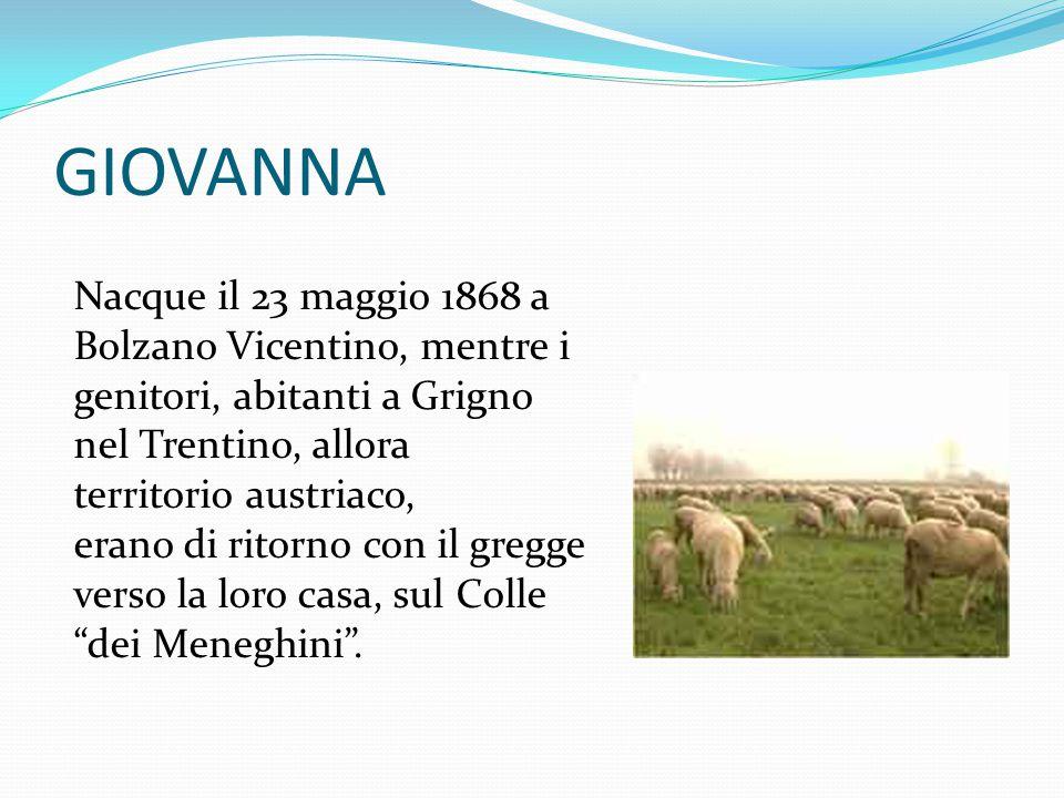 GIOVANNA Nacque il 23 maggio 1868 a Bolzano Vicentino, mentre i genitori, abitanti a Grigno. nel Trentino, allora.