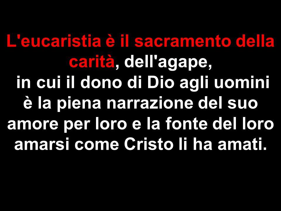 L eucaristia è il sacramento della carità, dell agape,