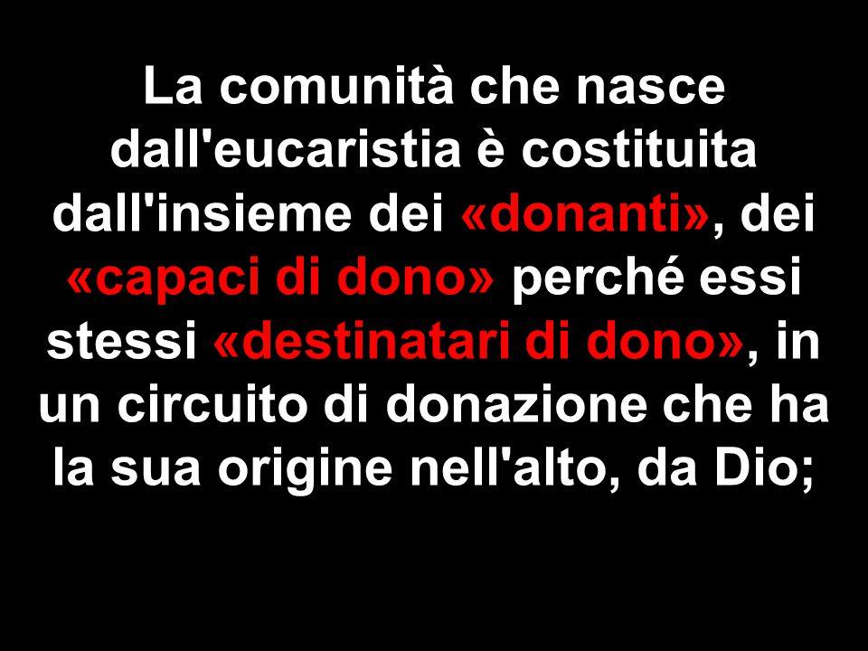 La comunità che nasce dall eucaristia è costituita dall insieme dei «donanti», dei «capaci di dono» perché essi stessi «destinatari di dono», in un circuito di donazione che ha la sua origine nell alto, da Dio;