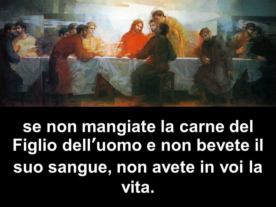 se non mangiate la carne del Figlio dell'uomo e non bevete il suo sangue, non avete in voi la vita.