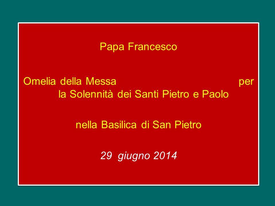 Papa Francesco Omelia della Messa per la Solennità dei Santi Pietro e Paolo nella Basilica di San Pietro 29 giugno 2014
