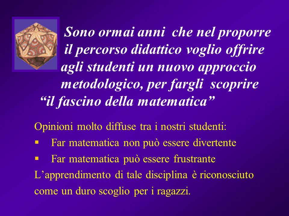 Sono ormai anni che nel proporre il percorso didattico voglio offrire agli studenti un nuovo approccio metodologico, per fargli scoprire il fascino della matematica