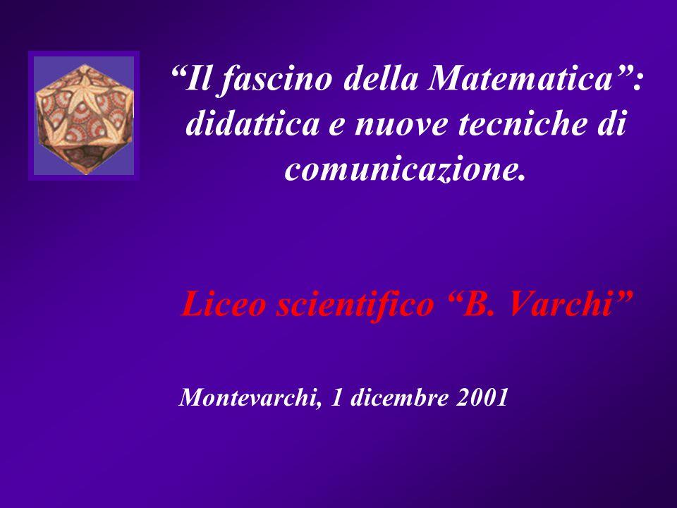 Il fascino della Matematica : didattica e nuove tecniche di comunicazione. Liceo scientifico B. Varchi