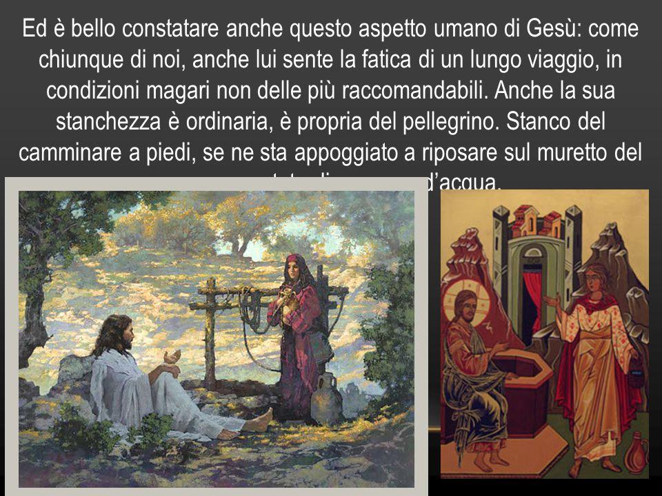Ed è bello constatare anche questo aspetto umano di Gesù: come chiunque di noi, anche lui sente la fatica di un lungo viaggio, in condizioni magari non delle più raccomandabili.
