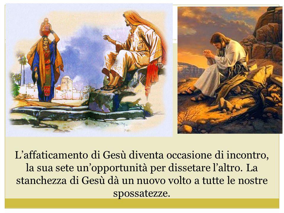 L'affaticamento di Gesù diventa occasione di incontro, la sua sete un'opportunità per dissetare l'altro.