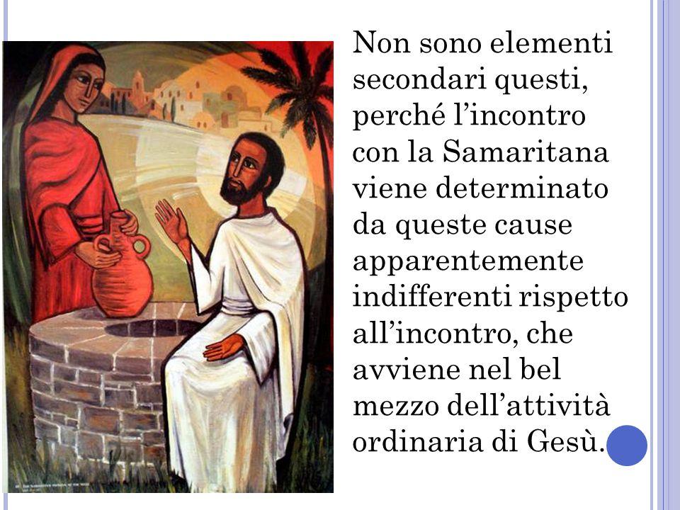 Non sono elementi secondari questi, perché l'incontro con la Samaritana viene determinato da queste cause apparentemente indifferenti rispetto all'incontro, che avviene nel bel mezzo dell'attività ordinaria di Gesù.
