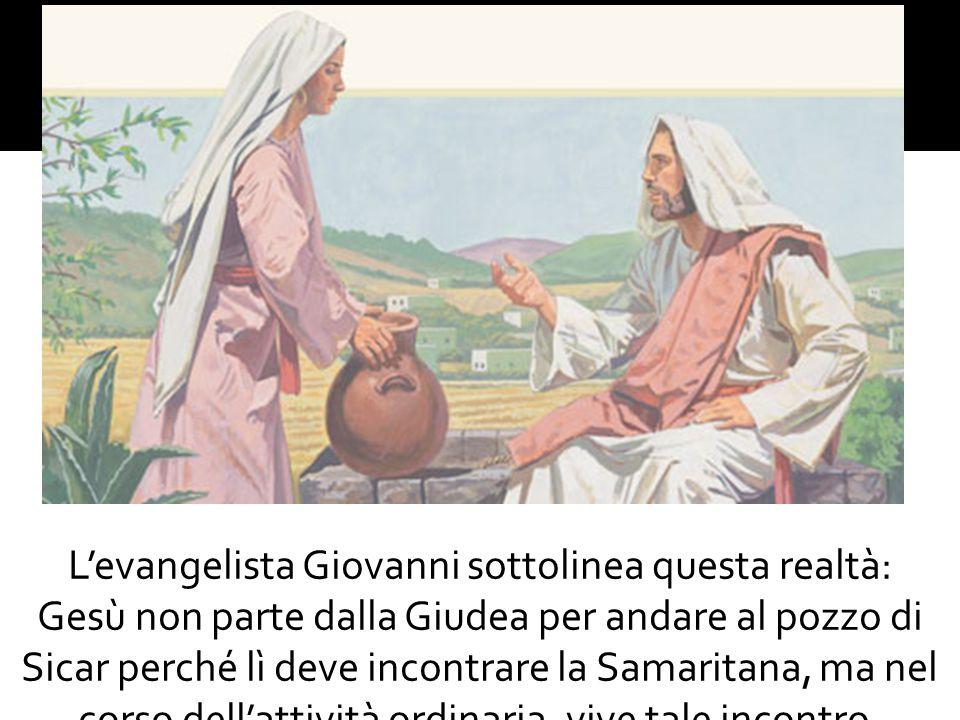 L'evangelista Giovanni sottolinea questa realtà: Gesù non parte dalla Giudea per andare al pozzo di Sicar perché lì deve incontrare la Samaritana, ma nel corso dell'attività ordinaria, vive tale incontro.