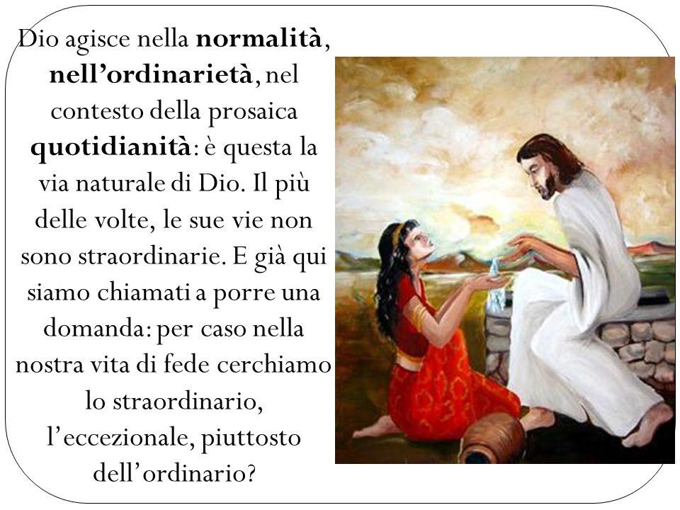 Dio agisce nella normalità, nell'ordinarietà, nel contesto della prosaica quotidianità: è questa la via naturale di Dio.